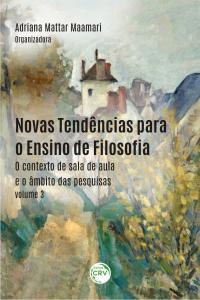 NOVAS TENDÊNCIAS PARA O ENSINO DE FILOSOFIA:<br> o contexto de sala de aula e o âmbito das pesquisas - Volume 3
