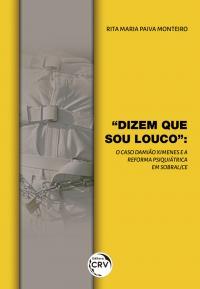 """""""DIZEM QUE SOU LOUCO"""": <br> o caso Damião Ximenes e a reforma psiquiátrica em Sobral-CE"""