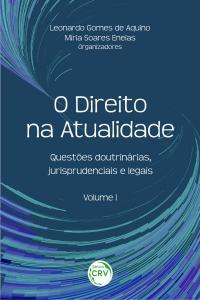 O DIREITO NA ATUALIDADE:<br>questões doutrinárias, jurisprudenciais e legais - Volume I