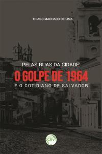 PELAS RUAS DA CIDADE: <br>o golpe de 1964 e o cotidiano de Salvador