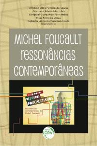 MICHEL FOUCAULT:<br> ressonâncias contemporâneas