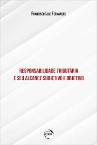 RESPONSABILIDADE TRIBUTÁRIA E SEU ALCANCE SUBJETIVO E OBJETIVO