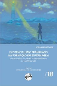 EXISTENCIALISMO FRANKLIANO NA FORMAÇÃO EM ENFERMAGEM: <br> vivências sobre o cuidado, a responsabilidade e o sentido da vida <br> Coleção Vida em Família, Educação e Cuidado - Volume 18