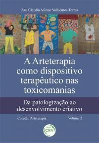 A ARTETERAPIA COMO DISPOSITIVO TERAPÊUTICO NAS TOXICOMANIAS: <br>da patologização ao desenvolvimento criativo<br> Coleção Arteterapia - Volume 2