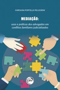MEDIAÇÃO:<br> usos e práticas dos advogados em con&#64258;itos familiares judicializados
