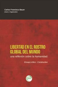 LIBERTAD EN EL ROSTRO GLOBAL DEL MUNDO. UNA REFLEXIÓN SOBRE LA HUMANIDAD ENSAYO CRÍTICO-CONSTRUCTIVO