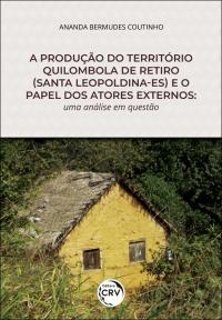 A PRODUÇÃO DO TERRITÓRIO QUILOMBOLA DE RETIRO (SANTA LEOPOLDINA-ES) E O PAPEL DOS ATORES EXTERNOS: <br>uma análise em questão