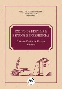ENSINO DE HISTÓRIA I:<br> estudos e experiências <br>Coleção: Ensino de História Volume 1
