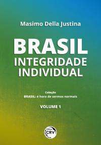 BRASIL: <br>integridade individual <br> <br>Coleção Brasil:<br> é hora de sermos normais - Volume 1