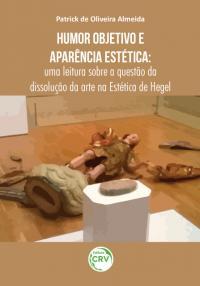 HUMOR OBJETIVO E APARÊNCIA ESTÉTICA: <br>uma leitura sobre a questão da dissolução da arte na Estética de Hegel