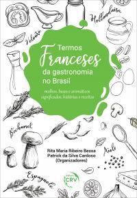 TERMOS FRANCESES DA GASTRONOMIA NO BRASIL: <br>molhos, bases e aromáticos significados, histórias e receitas