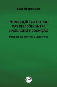 INTRODUÇÃO AO ESTUDO DAS RELAÇÕES ENTRE LINGUAGEM E COGNIÇÃO:<br> Perspectivas Teóricas e Discursivas
