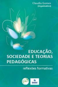 EDUCAÇÃO, SOCIEDADE E TEORIAS PEDAGÓGICAS:<br>reflexões formativas