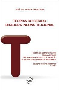 TEORIAS DO ESTADO:  <br>Ditadura Inconstitucional: Golpe de Estado de 2016: Forma-Estado: Tipologias do Estado de Exceção: Nomologia da Ditadura Brasileira <br>Coleção Teorias do Estado Volume 1